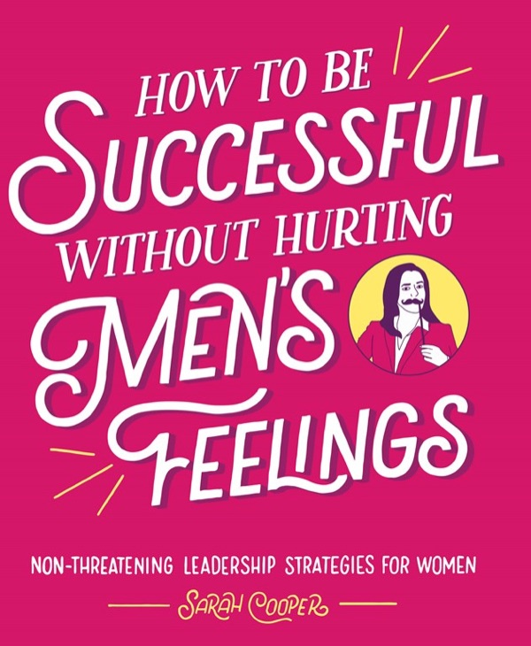 Book cover: How to Be Successful without Hurting Men's Feelings: Non-threatening Leadership Strategies for Women  - sarah cooper how to be successful without hurting mens feelings - My favorite books 2018 – Ole Begemann